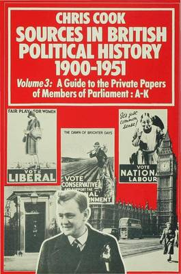 Sources In British Political History, 1900-1951: Volume 3: A Guide to the Private Papers of Members of Parliament: A-K (Hardback)
