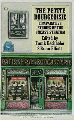 The Petite Bourgeoisie: Comparative Studies of the Uneasy Stratum - Edinburgh Studies in Sociology (Hardback)