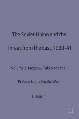 The Soviet Union and the Threat from the East, 1933-41: Volume 3: Moscow, Tokyo and the Prelude to the Pacific War - Studies in Soviet History and Society (Hardback)
