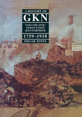 A History of GKN: Volume 1: Innovation and Enterprise, 1759-1918 (Hardback)