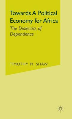 Towards a Political Economy for Africa: The Dialectics of Dependence (Hardback)