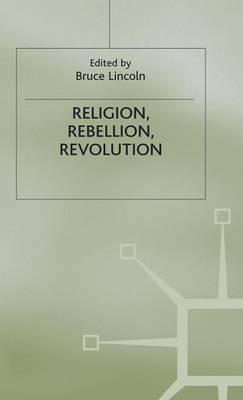 Religion, Rebellion, Revolution: An Interdisciplinary and Cross-Cultural Collection of Essays (Hardback)
