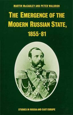 The Emergence of the Modern Russian State, 1855-81 - Studies in Russia and East Europe (Hardback)