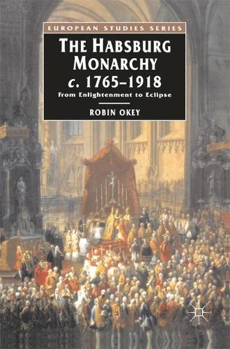 The Habsburg Monarchy c.1765-1918: From Enlightenment to Eclipse - European Studies (Hardback)