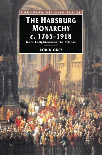 The Habsburg Monarchy c.1765-1918: From Enlightenment to Eclipse - European Studies (Paperback)