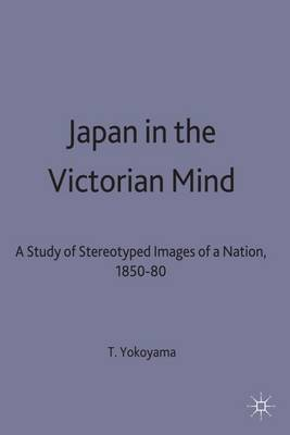 Japan in the Victorian Mind: A Study of Stereotyped Images of a Nation, 1850-80 - St Antony's Series (Hardback)