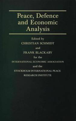 Peace, Defence and Economic Analysis: Proceedings of a Conference held in Stockholm jointly by the International Economic Association and the Stockholm International Peace Research Institute - International Economic Association Series (Hardback)