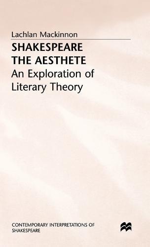 Shakespeare the Aesthete: An Exploration of Literary Theory - Contemporary Interpretations of Shakespeare (Hardback)