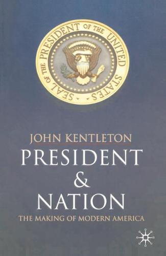 President and Nation: The Making of Modern America (Hardback)