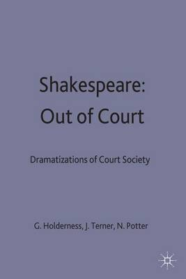 Shakespeare: Out of Court: Dramatizations of Court Society - Contemporary Interpretations of Shakespeare (Hardback)