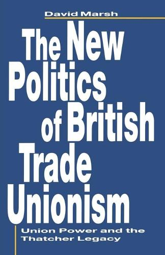The New Politics of British Trade Unionism: Union Power and the Thatcher Legacy (Paperback)