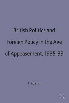 British Politics and Foreign Policy in the Age of Appeasement,1935-39 (Hardback)