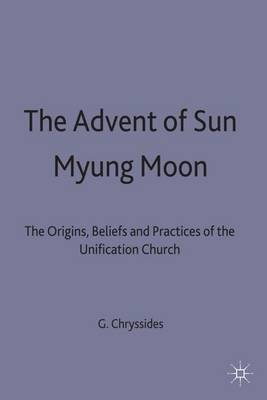 The Advent of Sun Myung Moon: The Origins, Beliefs and Practices of the Unification Church (Hardback)