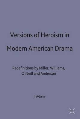 Versions of Heroism in Modern American Drama: Redefinitions by Miller, Williams, O'Neill and Anderson (Hardback)
