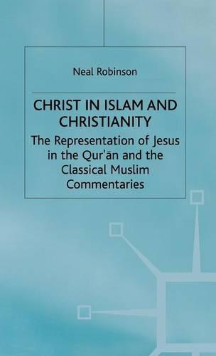 Christ in Islam and Christianity: The Representation of Jesus in the Qur'an and the Classical Muslim Commentaries (Hardback)