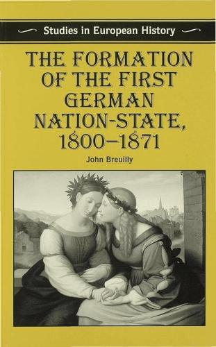 The Formation of the First German Nation-State, 1800-1871 - Studies in European History (Paperback)
