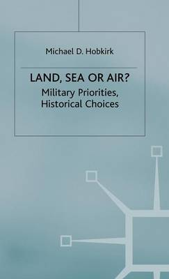 Land, Sea or Air?: Military Priorities- Historical Choices (Hardback)