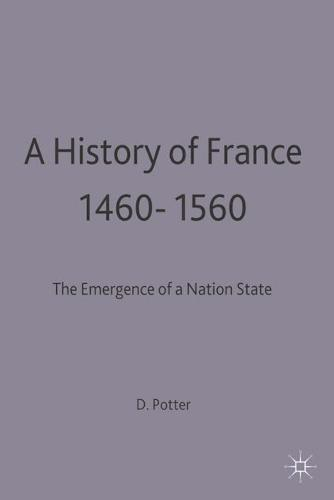 A History of France, 1460-1560: The Emergence of a Nation State - New Studies in Medieval History (Paperback)