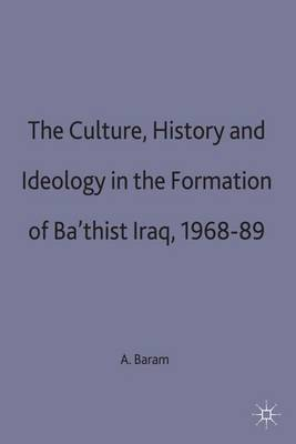 Culture, History and Ideology in the Formation of Ba'thist Iraq,1968-89 - St Antony's Series (Hardback)