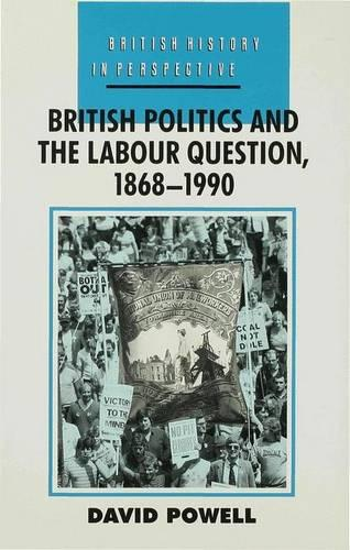 British Politics and the Labour Question 1868-1990 - British History in Perspective (Hardback)