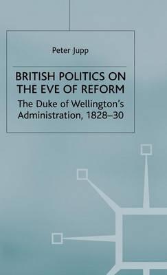 British Politics on the Eve of Reform: The Duke of Wellington's Administration, 1828-30 (Hardback)