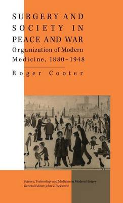 Surgery and Society in Peace and War: Orthopaedics and the Organization of Modern Medicine, 1880-1948 - Science, Technology and Medicine in Modern History (Hardback)