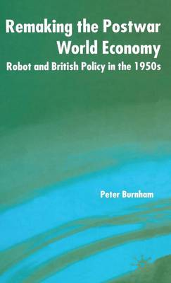 Remaking the Postwar World Economy: Robot and British Policy in the 1950s (Hardback)