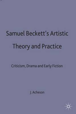 Samuel Beckett's Artistic Theory and Practice: Criticism, Early Fiction and Drama (Hardback)