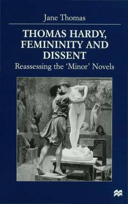 Thomas Hardy, Femininity and Dissent: Reassessing the 'Minor' Novels (Hardback)