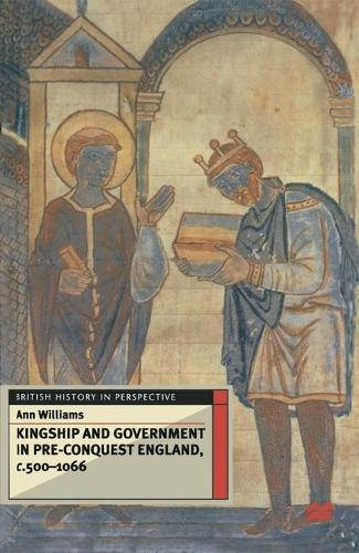 Kingship and Government in Pre-Conquest England c.500-1066 - British History in Perspective (Hardback)