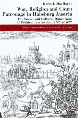 War, Religion and Court Patronage in Habsburg Austria: The Social and Cultural Dimensions of Political Interaction, 1521-1622 - Studies in Modern History (Hardback)
