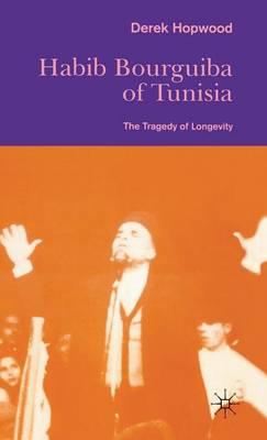 Habib Bourguiba of Tunisia: The Tragedy of Longevity - St Antony's Series (Hardback)