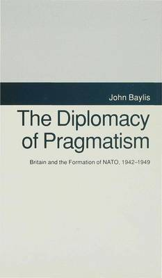 The Diplomacy of Pragmatism: Britain and the Formation of NATO, 1942-49 (Hardback)