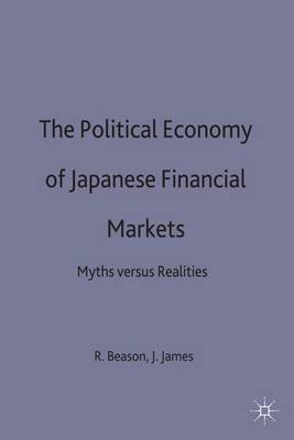 The Political Economy of Japanese Financial Markets: Myths versus Realities - International Political Economy Series (Hardback)