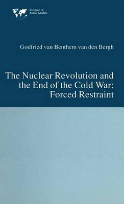 The Nuclear Revolution and the End of the Cold War: Forced Restraint - Institute of Social Studies, The Hague (Hardback)