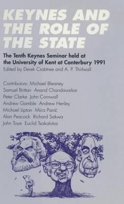 Keynes and the Role of the State: The Tenth Keynes Seminar held at the University of Kent at Canterbury, 1991 - Keynes Seminars (Hardback)
