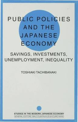 Public Policies and the Japanese Economy: Savings, Investments, Unemployment, Inequality - Studies in the Modern Japanese Economy (Hardback)