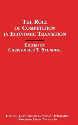 The Role of Competition in Economic Transition - European Economic Interaction and Integration Workshop Papers (Hardback)