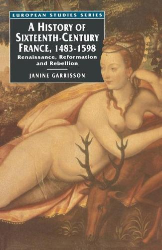 A History of Sixteenth Century France, 1483-1598: Renaissance, Reformation and Rebellion - European Studies (Paperback)