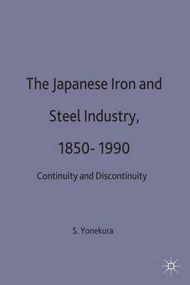 The Japanese Iron and Steel Industry, 1850-1990: Continuity and Discontinuity - Studies in the Modern Japanese Economy (Hardback)