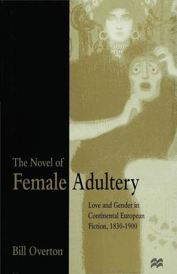 The Novel of Female Adultery: Love and Gender in Continental European Fiction, 1830-1900 (Hardback)
