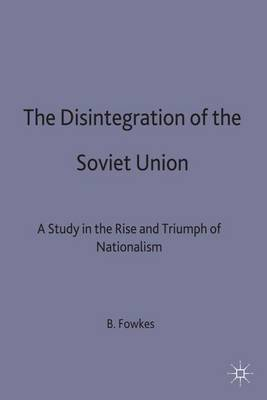 The Disintegration of the Soviet Union: A Study in the Rise and Triumph of Nationalism (Hardback)