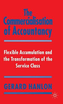 The Commercialisation of Accountancy: Flexible Accumulation and the Transformation of the Service Class (Hardback)