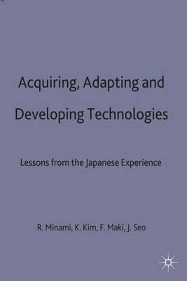 Acquiring, Adapting and Developing Technologies: Lessons from the Japanese Experience - Studies in the Modern Japanese Economy (Hardback)