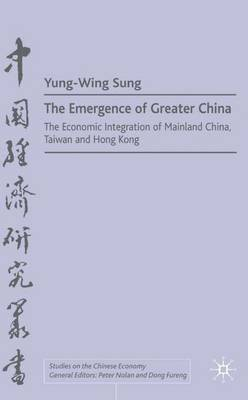 The Emergence of Greater China: The Economic Integration of Mainland China, Taiwan, and Hong Kong - Studies on the Chinese Economy (Hardback)