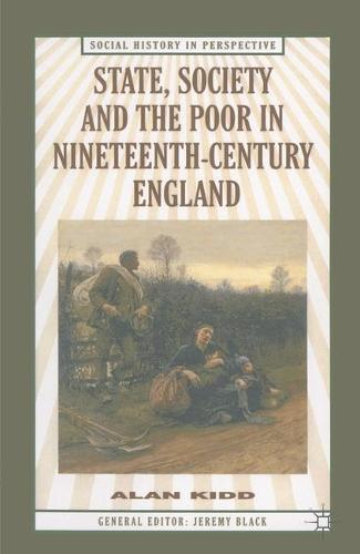 State, Society and the Poor in Nineteenth-Century England: In Nineteenth-Century England - Social History in Perspective (Hardback)