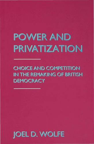 Power and Privatization: Choice and Competition in the Remaking of British Democracy (Hardback)