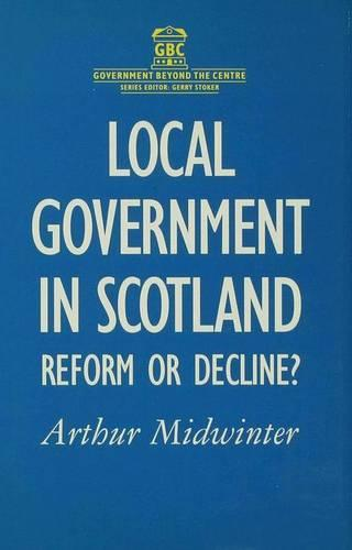 Local Government in Scotland: Reform or Decline? - Government beyond the Centre (Hardback)