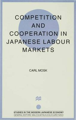 Competition and Cooperation in Japanese Labour Markets - Studies in the Modern Japanese Economy (Hardback)