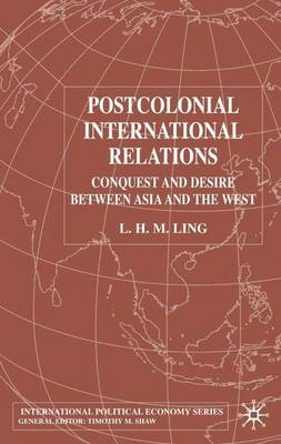 Postcolonial International Relations: Conquest and Desire between Asia and the West - International Political Economy Series (Hardback)